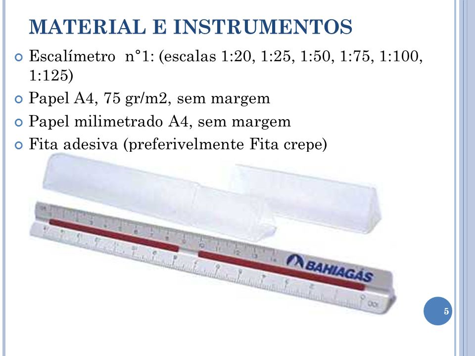Escalímetro n°1: (escalas 1:20, 1:25, 1:50, 1:75, 1:100, 1:125) Papel A4, 75 gr/m2, sem margem Papel milimetrado A4, sem margem Fita adesiva (preferiv