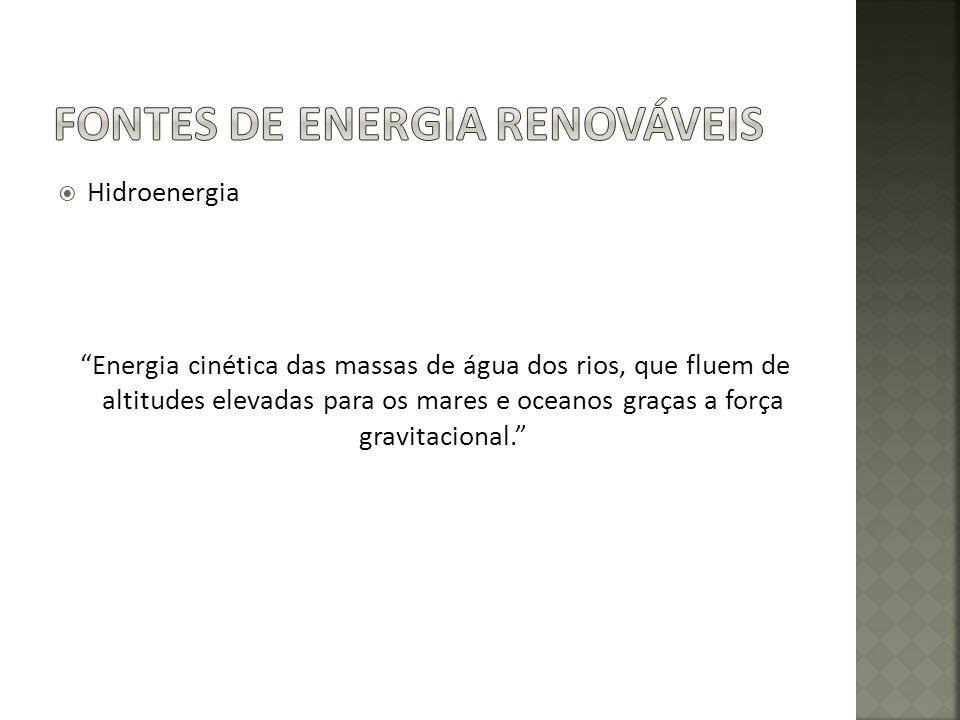 Hidroenergia Energia cinética das massas de água dos rios, que fluem de altitudes elevadas para os mares e oceanos graças a força gravitacional.