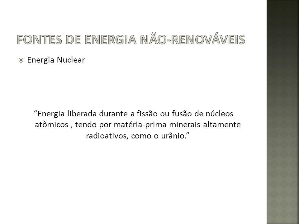 Energia Nuclear Energia liberada durante a fissão ou fusão de núcleos atômicos, tendo por matéria-prima minerais altamente radioativos, como o urânio.