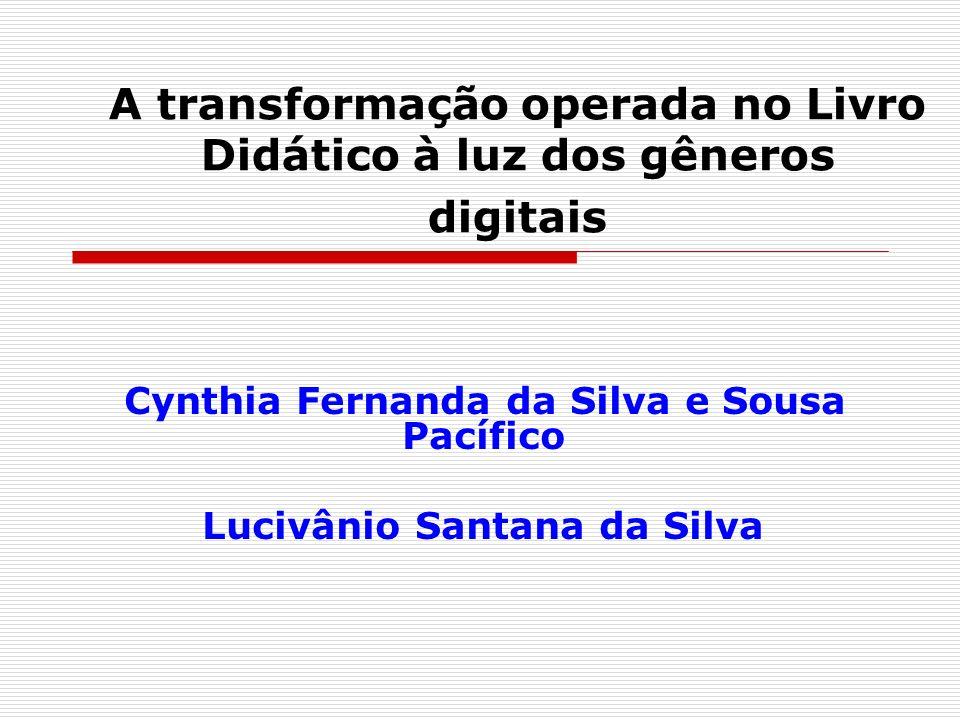 A transformação operada no Livro Didático à luz dos gêneros digitais Cynthia Fernanda da Silva e Sousa Pacífico Lucivânio Santana da Silva