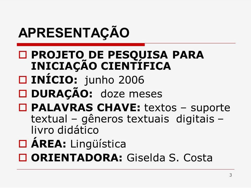 3 APRESENTAÇÃO PROJETO DE PESQUISA PARA INICIAÇÃO CIENTÍFICA INÍCIO: junho 2006 DURAÇÃO: doze meses PALAVRAS CHAVE: textos – suporte textual – gêneros