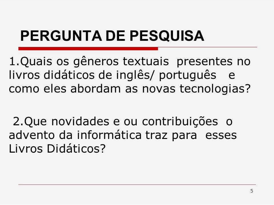 5 PERGUNTA DE PESQUISA 1.Quais os gêneros textuais presentes no livros didáticos de inglês/ português e como eles abordam as novas tecnologias? 2.Que
