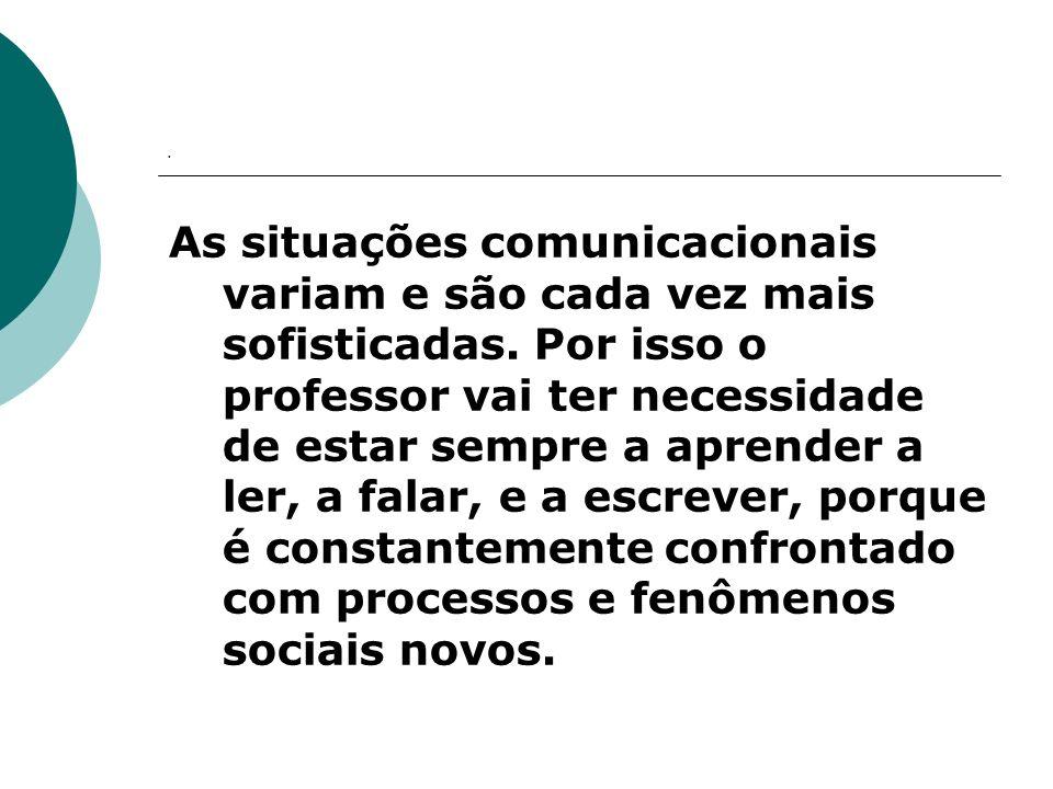 . As situações comunicacionais variam e são cada vez mais sofisticadas. Por isso o professor vai ter necessidade de estar sempre a aprender a ler, a f
