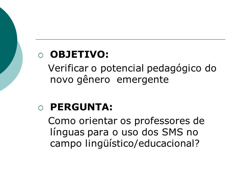 . OBJETIVO: Verificar o potencial pedagógico do novo gênero emergente PERGUNTA: Como orientar os professores de línguas para o uso dos SMS no campo lingüístico/educacional