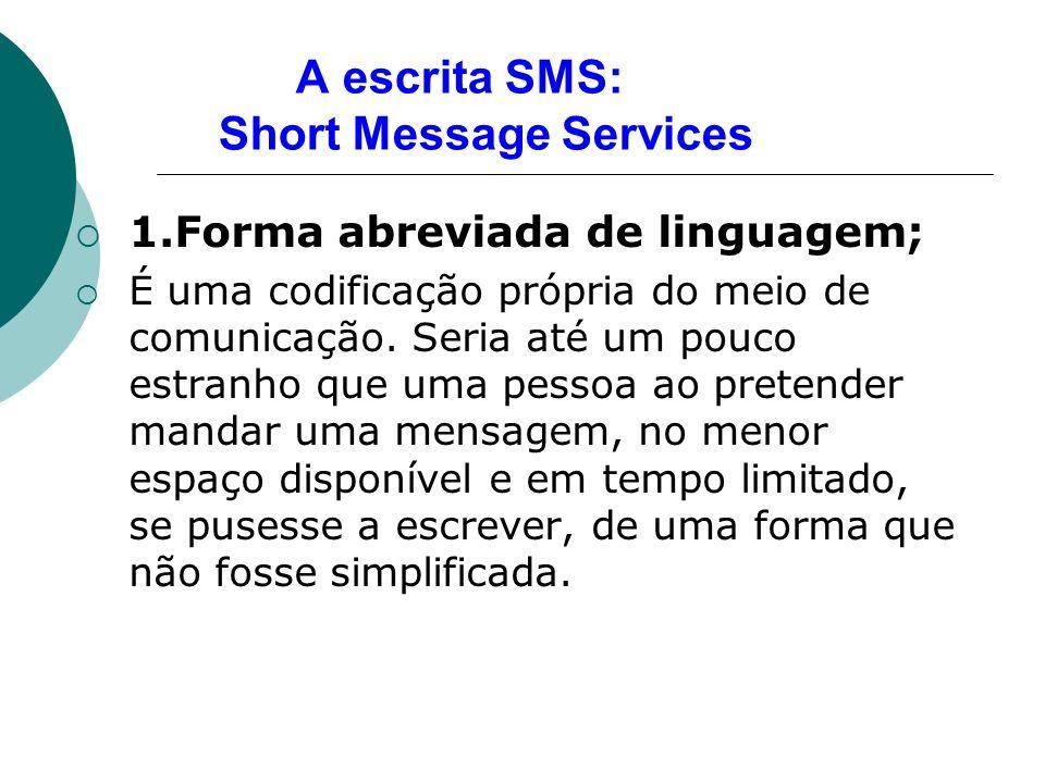A escrita SMS: Short Message Services 1.Forma abreviada de linguagem; É uma codificação própria do meio de comunicação. Seria até um pouco estranho qu