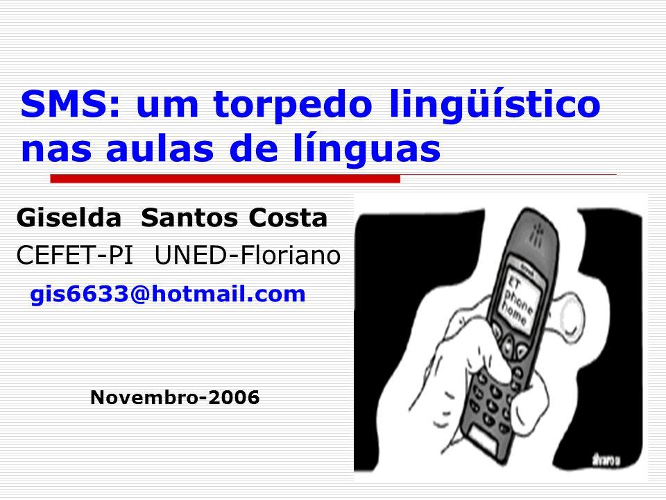 SMS: um torpedo lingüístico nas aulas de línguas Giselda Santos Costa CEFET-PI UNED-Floriano gis6633@hotmail.com Novembro-2006