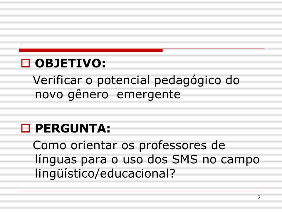 2. OBJETIVO: Verificar o potencial pedagógico do novo gênero emergente PERGUNTA: Como orientar os professores de línguas para o uso dos SMS no campo l
