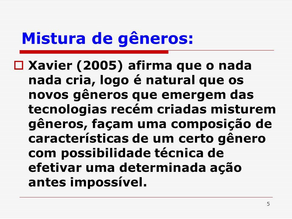 5 Mistura de gêneros: Xavier (2005) afirma que o nada nada cria, logo é natural que os novos gêneros que emergem das tecnologias recém criadas misture
