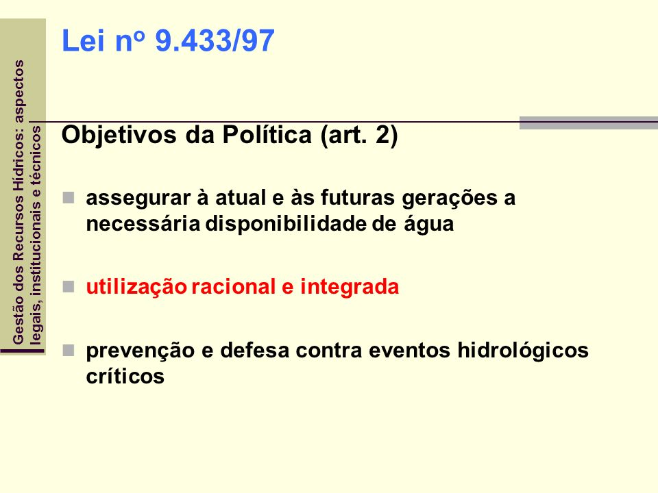 Gestão dos Recursos Hídricos: aspectoslegais, institucionais e técnicos Lei n o 9.433/97 Objetivos da Política (art. 2) assegurar à atual e às futuras
