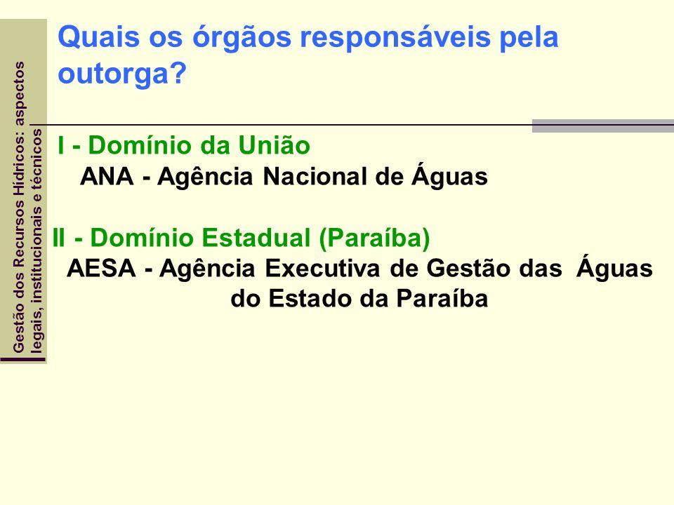 Quais os órgãos responsáveis pela outorga? I - Domínio da União ANA - Agência Nacional de Águas II - Domínio Estadual (Paraíba) AESA - Agência Executi