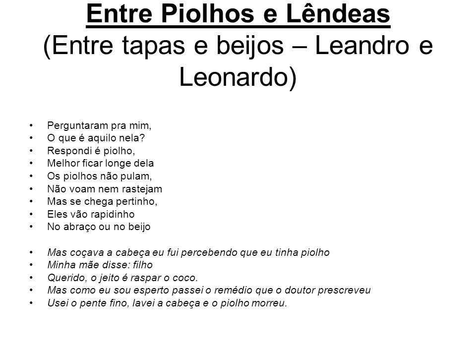 Entre Piolhos e Lêndeas (Entre tapas e beijos – Leandro e Leonardo) Perguntaram pra mim, O que é aquilo nela? Respondi é piolho, Melhor ficar longe de