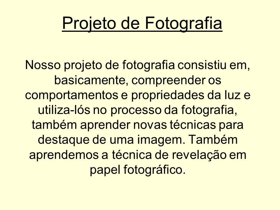 Projeto de Fotografia Nosso projeto de fotografia consistiu em, basicamente, compreender os comportamentos e propriedades da luz e utiliza-lós no processo da fotografia, também aprender novas técnicas para destaque de uma imagem.
