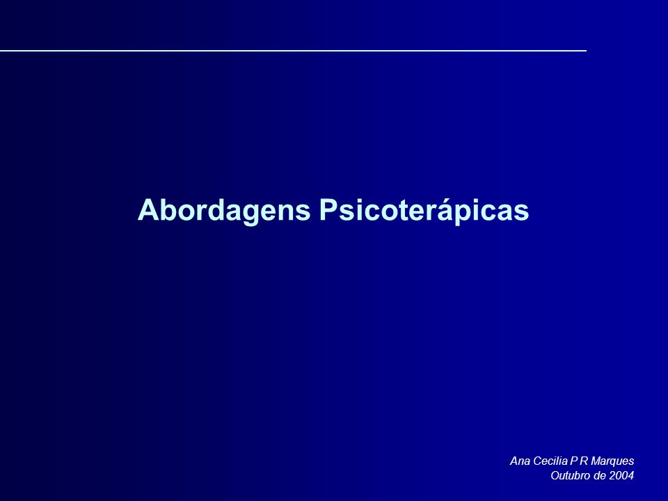 Abordagens Psicoterápicas Ana Cecilia P R Marques Outubro de 2004