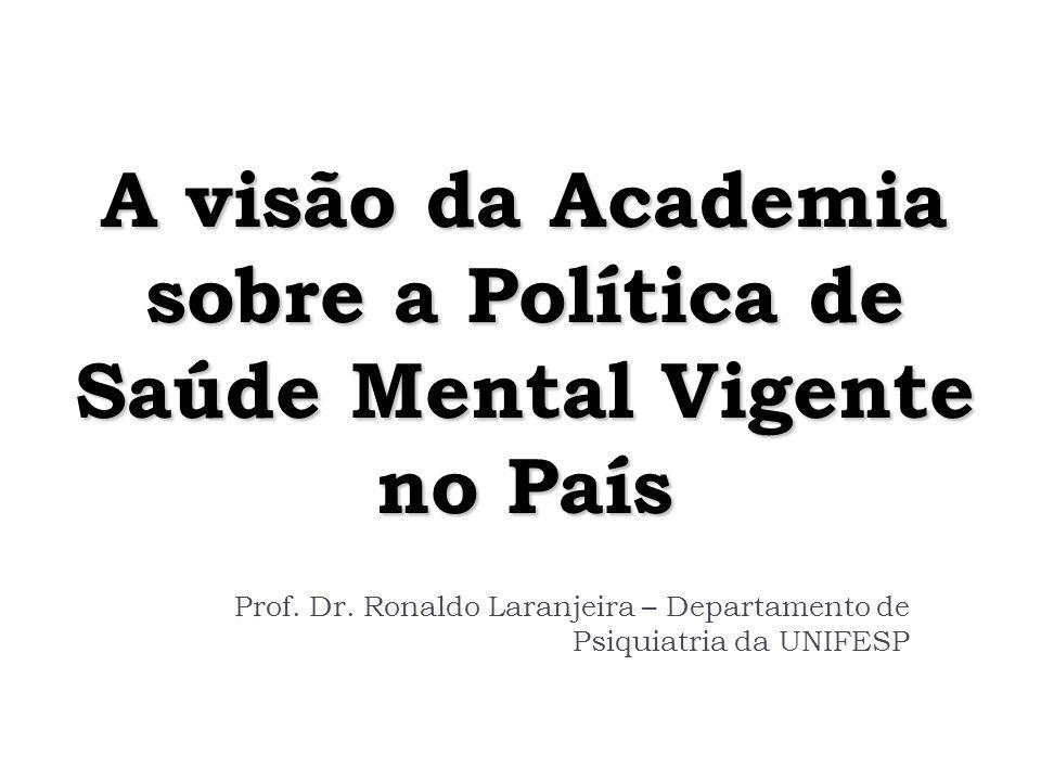 A visão da Academia sobre a Política de Saúde Mental Vigente no País Prof. Dr. Ronaldo Laranjeira – Departamento de Psiquiatria da UNIFESP