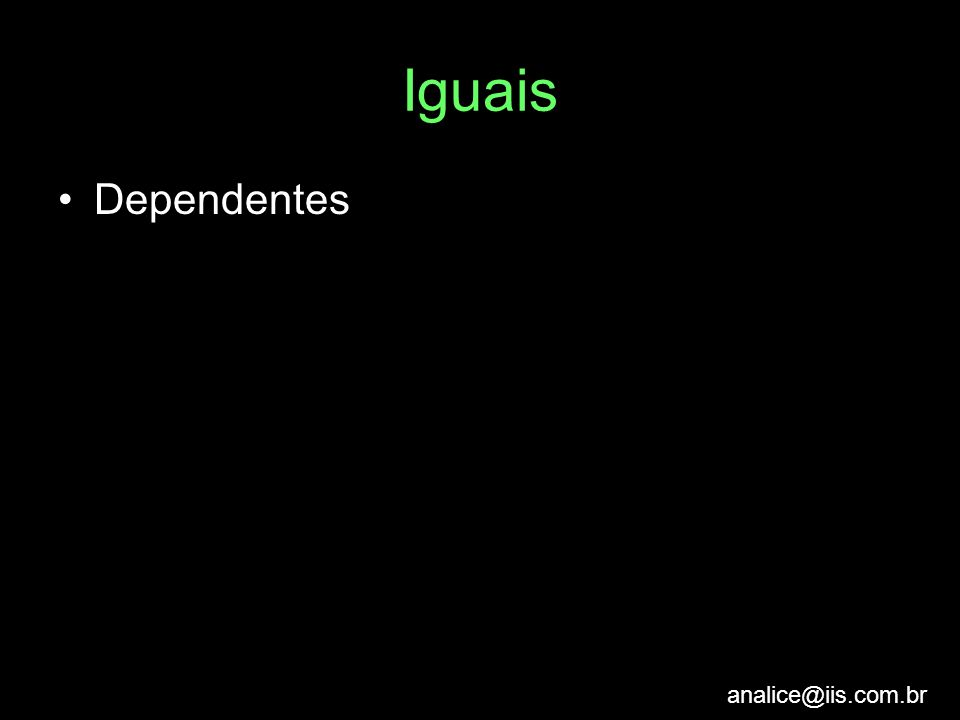 analice@iis.com.br Iguais Dependentes