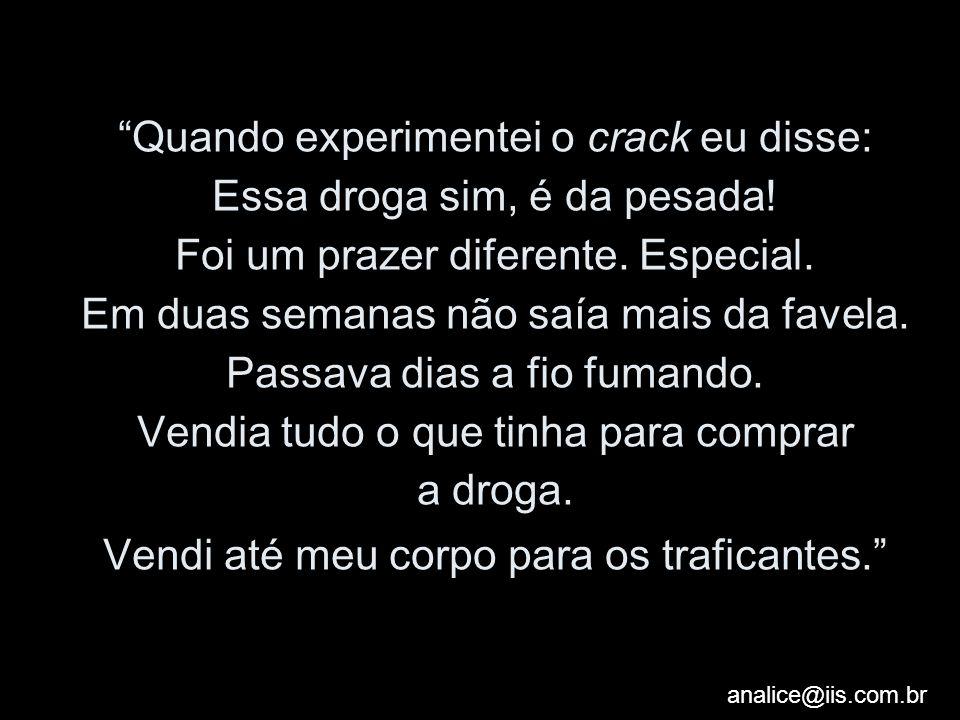 analice@iis.com.br Quando experimentei o crack eu disse: Essa droga sim, é da pesada! Foi um prazer diferente. Especial. Em duas semanas não saía mais