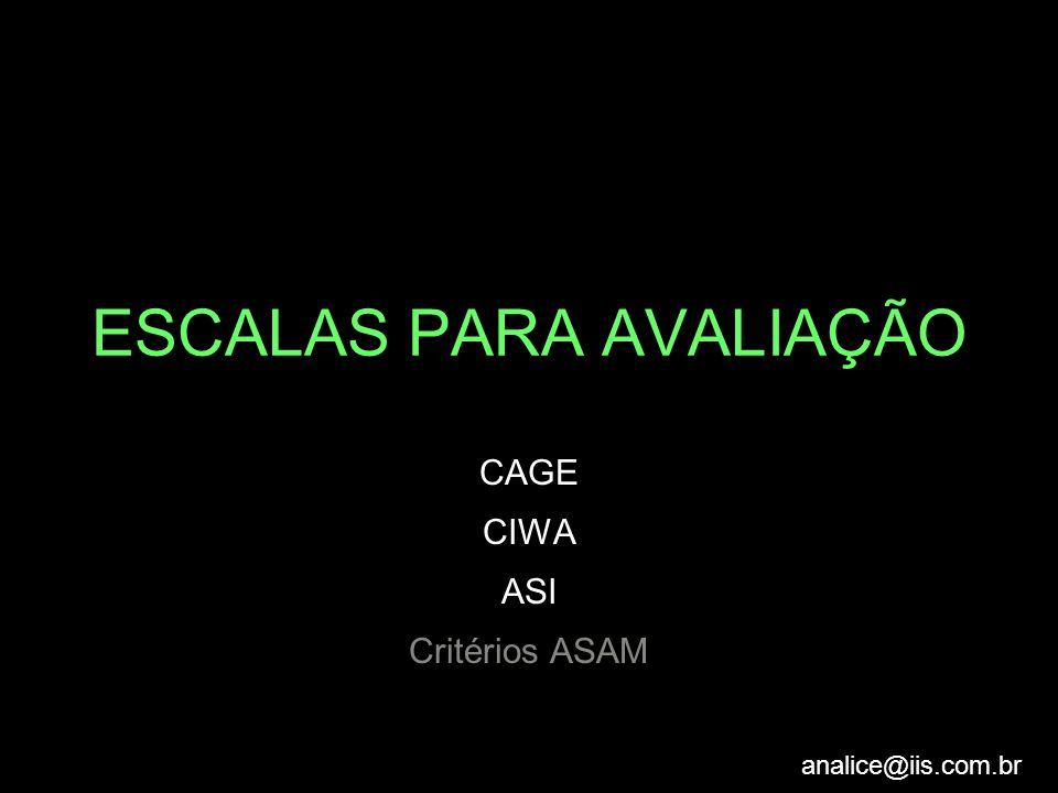 analice@iis.com.br ESCALAS PARA AVALIAÇÃO CAGE CIWA ASI Critérios ASAM