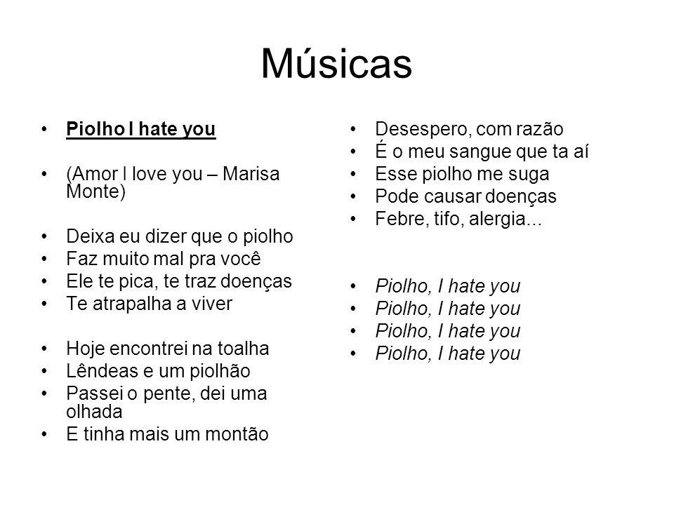 Músicas Piolho I hate you (Amor I love you – Marisa Monte) Deixa eu dizer que o piolho Faz muito mal pra você Ele te pica, te traz doenças Te atrapalh