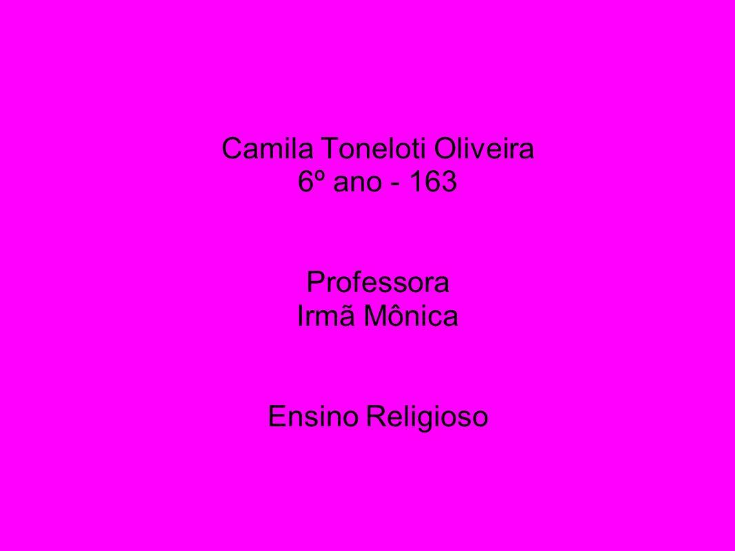 Camila Toneloti Oliveira 6º ano - 163 Professora Irmã Mônica Ensino Religioso