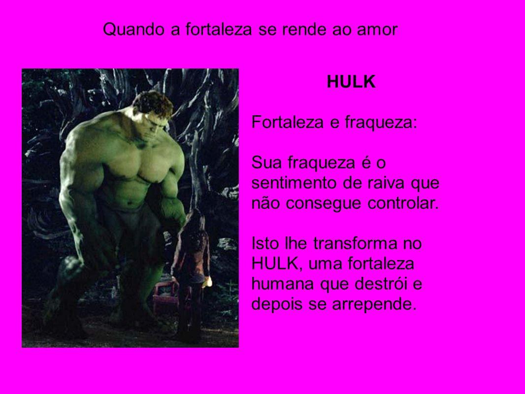 Quando a fortaleza se rende ao amor HULK Fortaleza e fraqueza: Sua fraqueza é o sentimento de raiva que não consegue controlar. Isto lhe transforma no