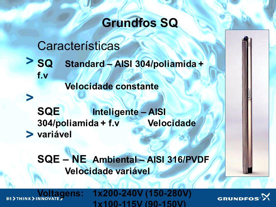 Grundfos SQ > > > Características SQ Standard – AISI 304/poliamida + f.v Velocidade constante SQE Inteligente – AISI 304/poliamida + f.v Velocidade variável SQE – NE Ambiental – AISI 316/PVDF Velocidade variável Voltagens: 1x200-240V (150-280V) 1x100-115V (90-150V)