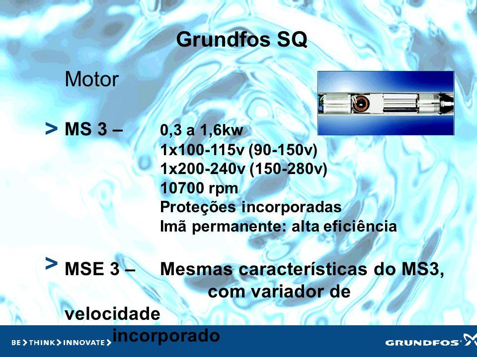 Grundfos SQ > > Motor MS 3 – 0,3 a 1,6kw 1x100-115v (90-150v) 1x200-240v (150-280v) 10700 rpm Proteções incorporadas Imã permanente: alta eficiência MSE 3 – Mesmas características do MS3, com variador de velocidade incorporado