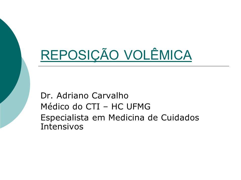 REPOSIÇÃO VOLÊMICA Dr. Adriano Carvalho Médico do CTI – HC UFMG Especialista em Medicina de Cuidados Intensivos