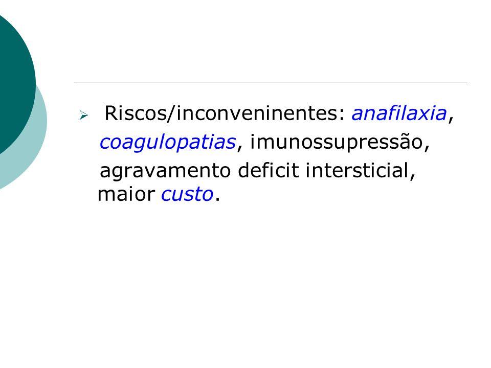 Riscos/inconveninentes: anafilaxia, coagulopatias, imunossupressão, agravamento deficit intersticial, maior custo.