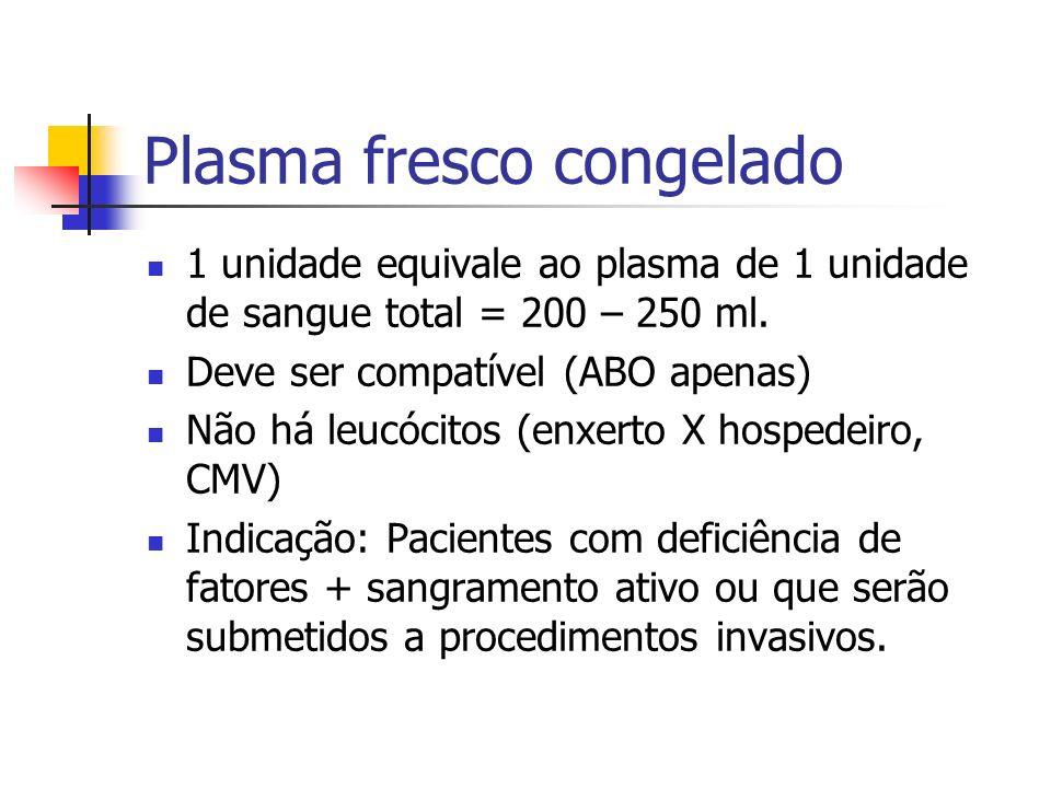 Plasma fresco congelado 1 unidade equivale ao plasma de 1 unidade de sangue total = 200 – 250 ml. Deve ser compatível (ABO apenas) Não há leucócitos (
