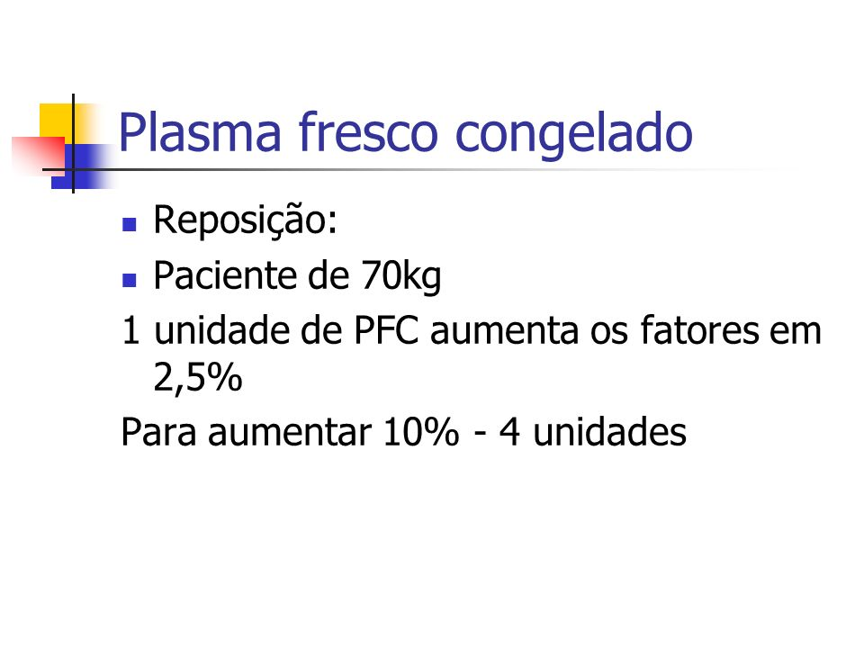 Plasma fresco congelado Reposição: Paciente de 70kg 1 unidade de PFC aumenta os fatores em 2,5% Para aumentar 10% - 4 unidades