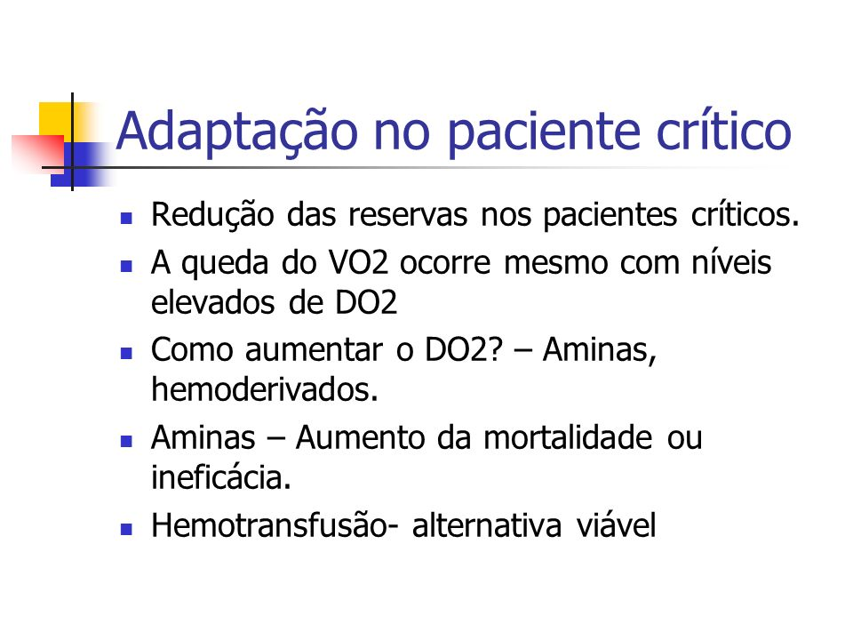 Adaptação no paciente crítico Redução das reservas nos pacientes críticos. A queda do VO2 ocorre mesmo com níveis elevados de DO2 Como aumentar o DO2?