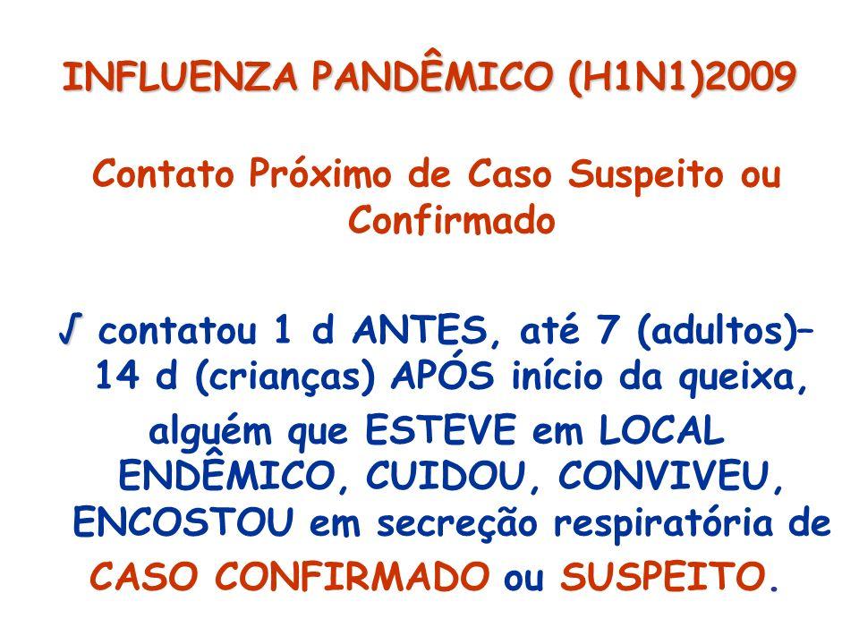 INFLUENZA PANDÊMICO (H1N1)2009 Contato Próximo de Caso Suspeito ou Confirmado contatou 1 d ANTES, até 7 (adultos)– 14 d (crianças) APÓS início da quei