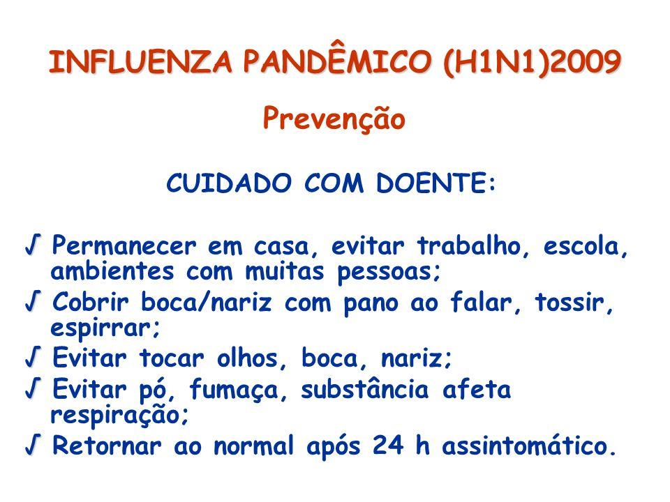 INFLUENZA PANDÊMICO (H1N1)2009 Prevenção CUIDADO COM DOENTE: Permanecer em casa, evitar trabalho, escola, ambientes com muitas pessoas; Cobrir boca/na