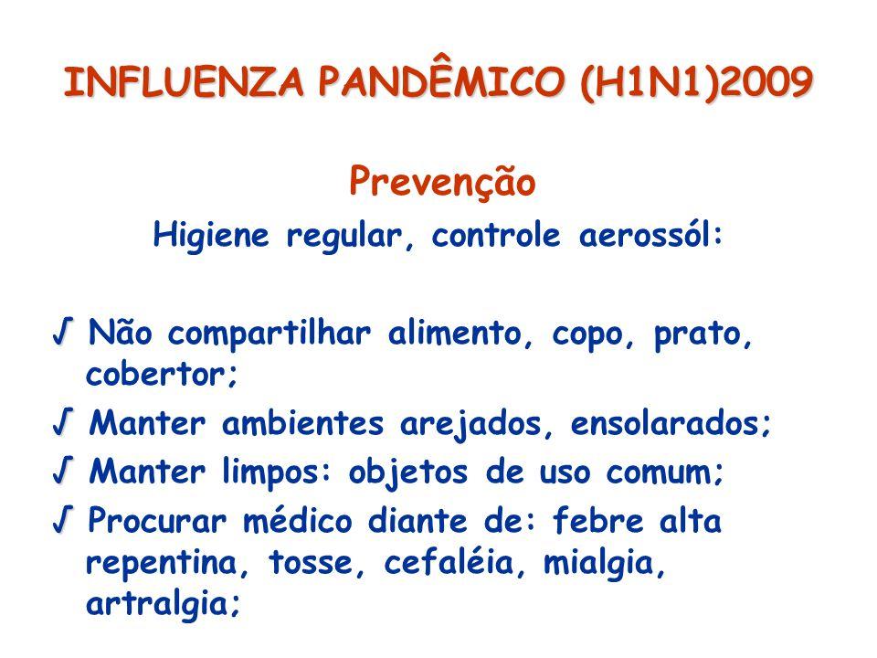 INFLUENZA PANDÊMICO (H1N1)2009 Prevenção Higiene regular, controle aerossól: Não compartilhar alimento, copo, prato, cobertor; Manter ambientes arejad