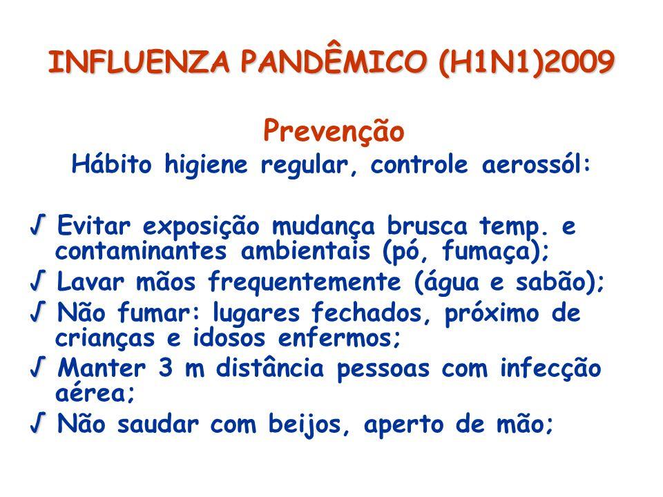 INFLUENZA PANDÊMICO (H1N1)2009 Prevenção Hábito higiene regular, controle aerossól: Evitar exposição mudança brusca temp. e contaminantes ambientais (