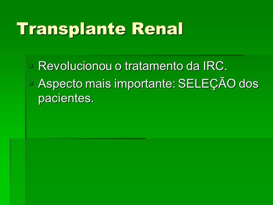 Transplante Renal Revolucionou o tratamento da IRC. Revolucionou o tratamento da IRC. Aspecto mais importante: SELEÇÃO dos pacientes. Aspecto mais imp