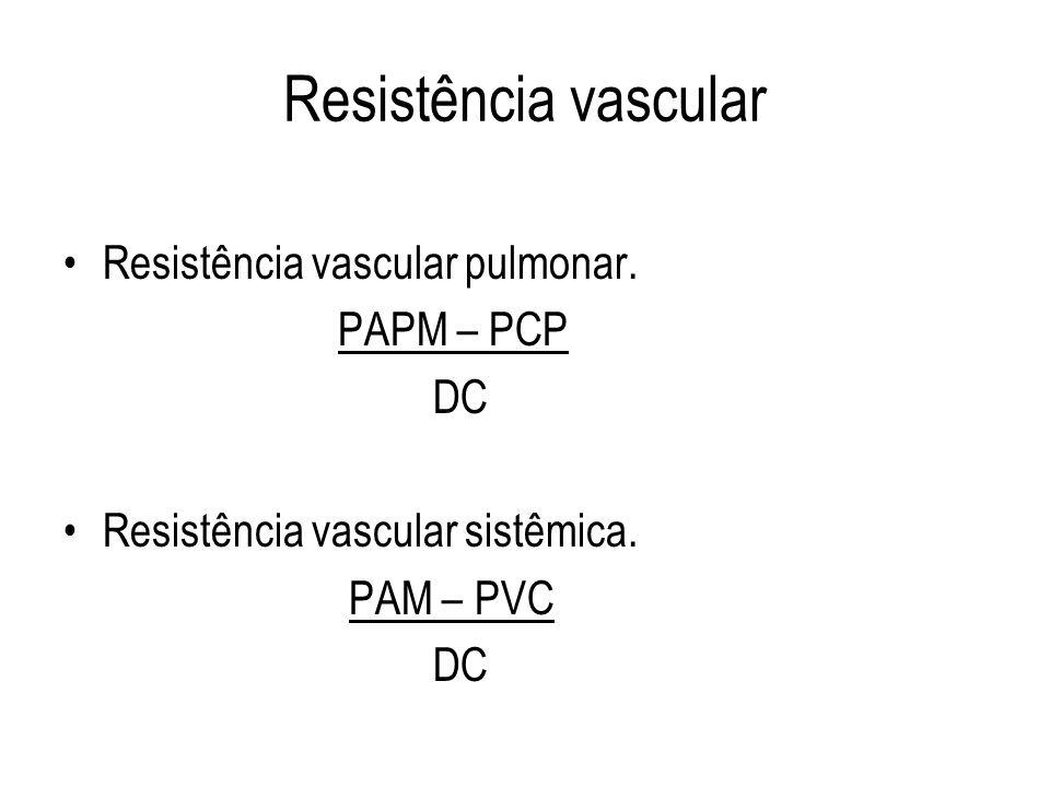 Resistência vascular Resistência vascular pulmonar. PAPM – PCP DC Resistência vascular sistêmica. PAM – PVC DC