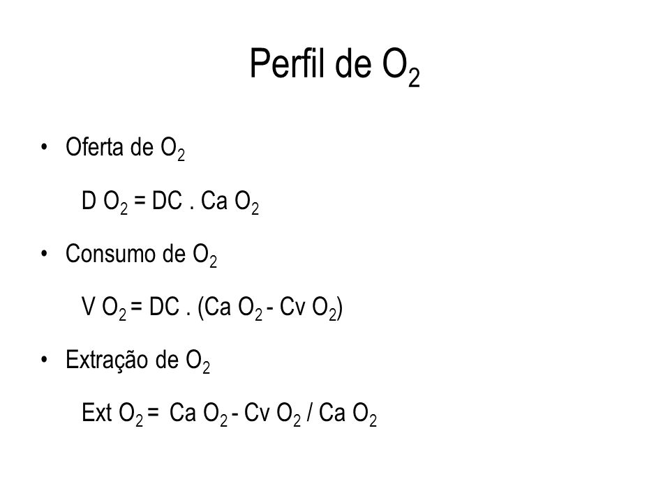 Perfil de O 2 Oferta de O 2 D O 2 = DC. Ca O 2 Consumo de O 2 V O 2 = DC. (Ca O 2 - Cv O 2 ) Extração de O 2 Ext O 2 = Ca O 2 - Cv O 2 / Ca O 2