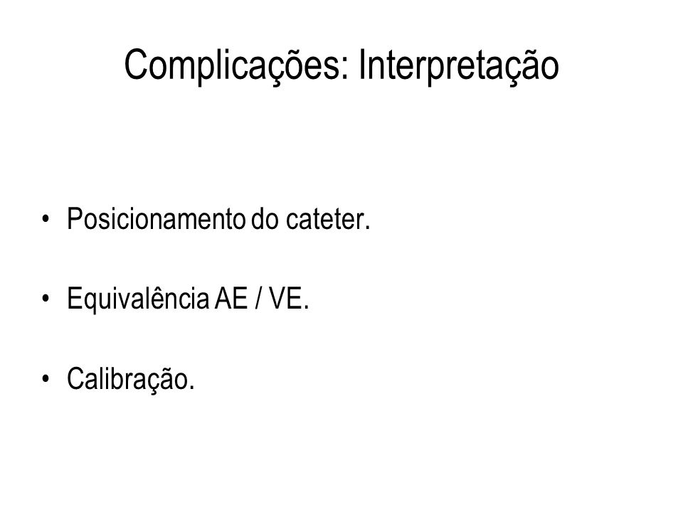 Complicações: Interpretação Posicionamento do cateter. Equivalência AE / VE. Calibração.