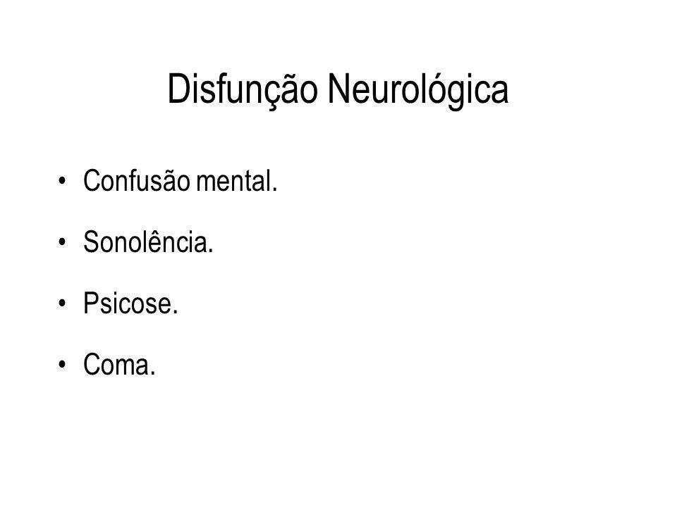 Disfunção Neurológica Confusão mental. Sonolência. Psicose. Coma.