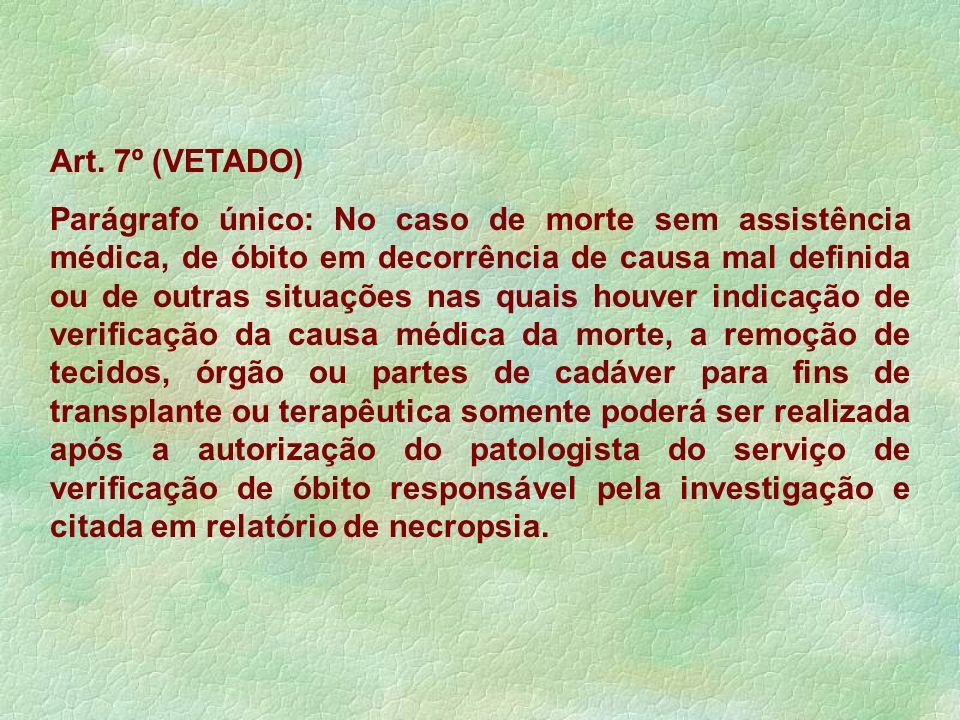 Art. 7º (VETADO) Parágrafo único: No caso de morte sem assistência médica, de óbito em decorrência de causa mal definida ou de outras situações nas qu