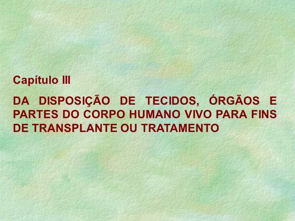Capítulo III DA DISPOSIÇÃO DE TECIDOS, ÓRGÃOS E PARTES DO CORPO HUMANO VIVO PARA FINS DE TRANSPLANTE OU TRATAMENTO