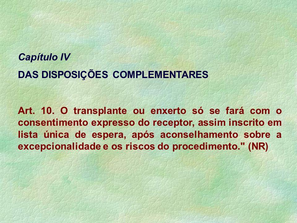 Capítulo IV DAS DISPOSIÇÕES COMPLEMENTARES Art. 10. O transplante ou enxerto só se fará com o consentimento expresso do receptor, assim inscrito em li