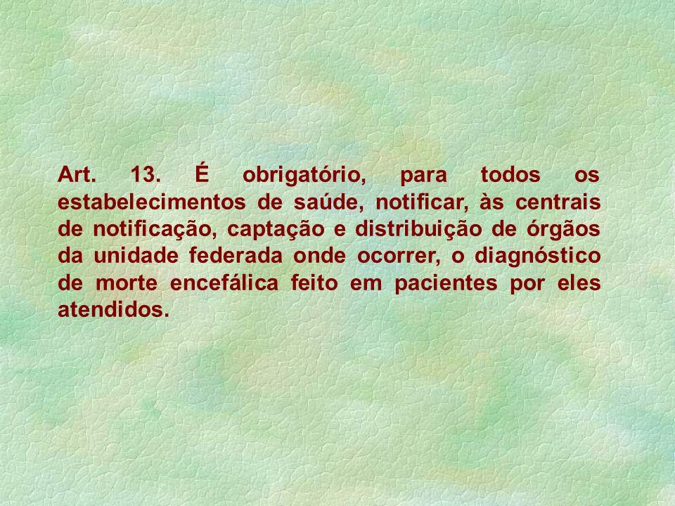 Art. 13. É obrigatório, para todos os estabelecimentos de saúde, notificar, às centrais de notificação, captação e distribuição de órgãos da unidade f