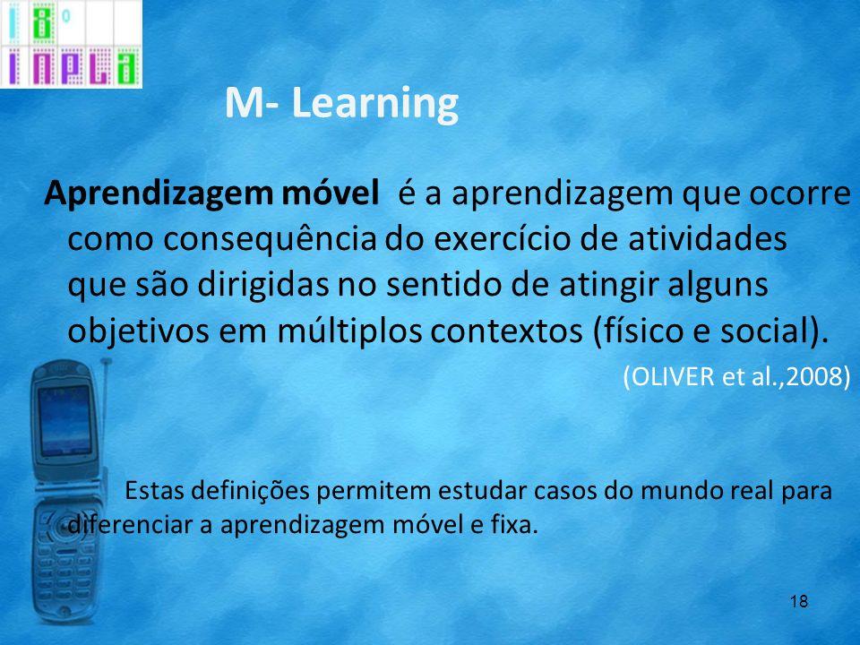 M- Learning Aprendizagem móvel é a aprendizagem que ocorre como consequência do exercício de atividades que são dirigidas no sentido de atingir alguns
