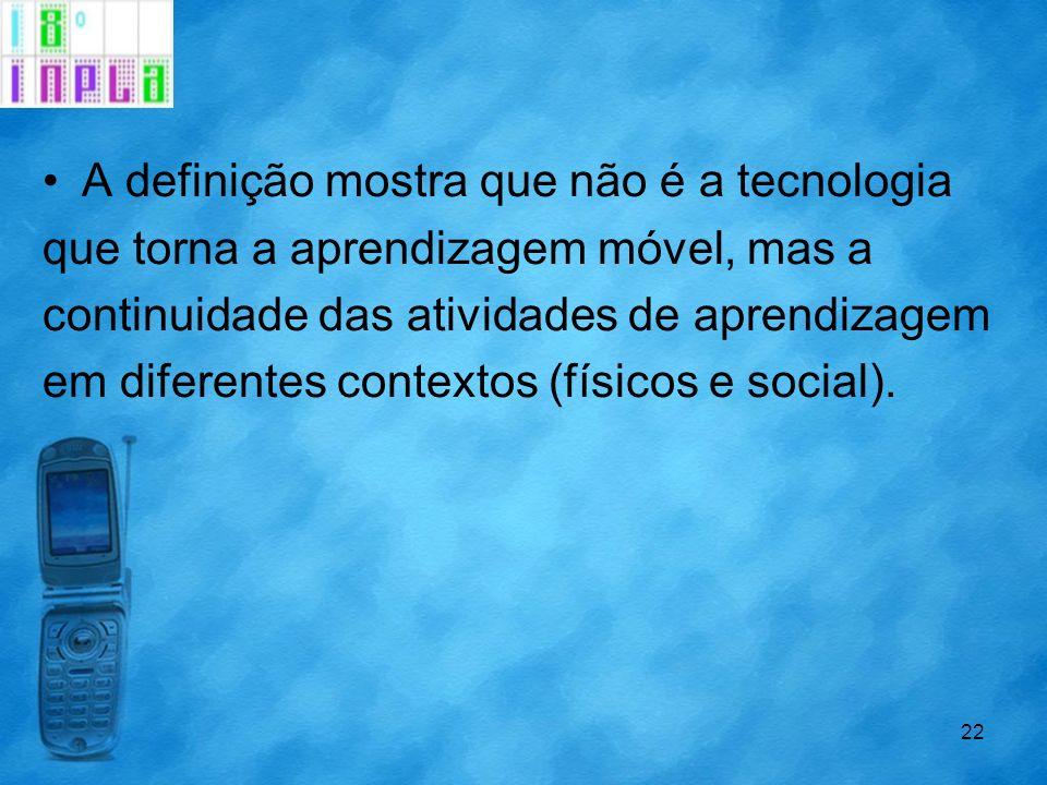 A definição mostra que não é a tecnologia que torna a aprendizagem móvel, mas a continuidade das atividades de aprendizagem em diferentes contextos (f