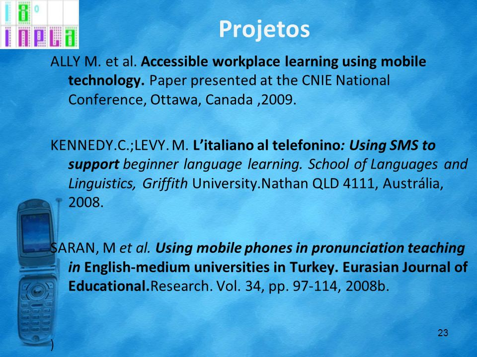 Projetos ALLY M. et al. Accessible workplace learning using mobile technology. Paper presented at the CNIE National Conference, Ottawa, Canada,2009. K