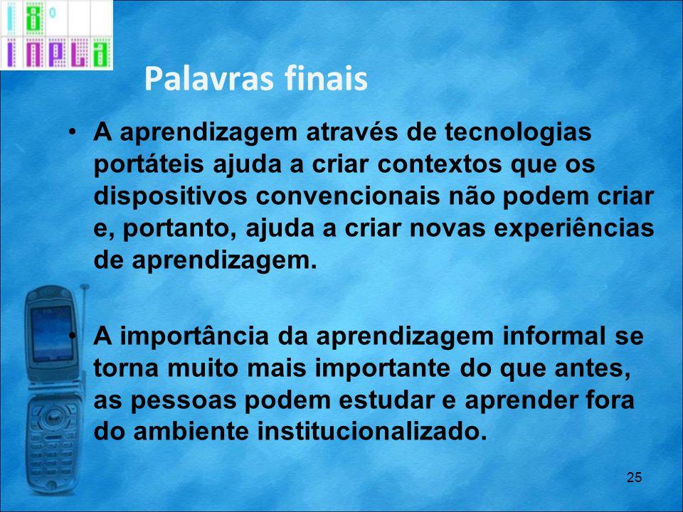 Palavras finais A aprendizagem através de tecnologias portáteis ajuda a criar contextos que os dispositivos convencionais não podem criar e, portanto,