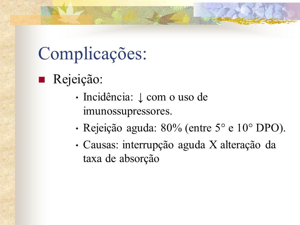 Complicações: Rejeição: Incidência: com o uso de imunossupressores. Rejeição aguda: 80% (entre 5° e 10° DPO). Causas: interrupção aguda X alteração da
