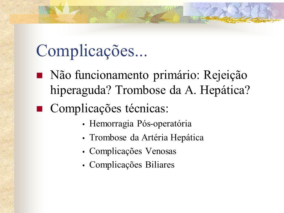Complicações... Não funcionamento primário: Rejeição hiperaguda? Trombose da A. Hepática? Complicações técnicas: Hemorragia Pós-operatória Trombose da